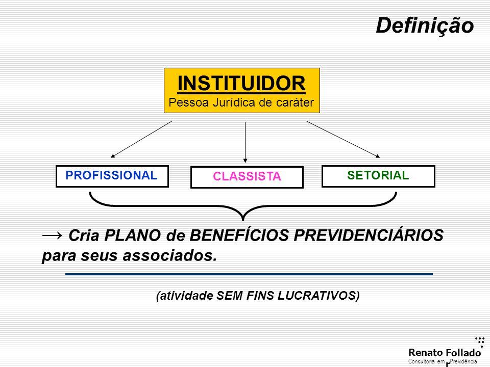 ...... RenatoFollado r Consultoria emPrevidência Definição INSTITUIDOR Pessoa Jurídica de caráter → Cria PLANO de BENEFÍCIOS PREVIDENCIÁRIOS para seus