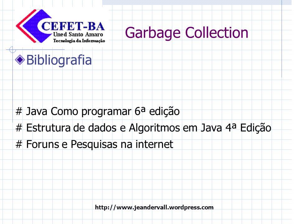 http://www.jeandervall.wordpress.com Garbage Collection Bibliografia #Java Como programar 6ª edição # Estrutura de dados e Algoritmos em Java 4ª Edição # Foruns e Pesquisas na internet