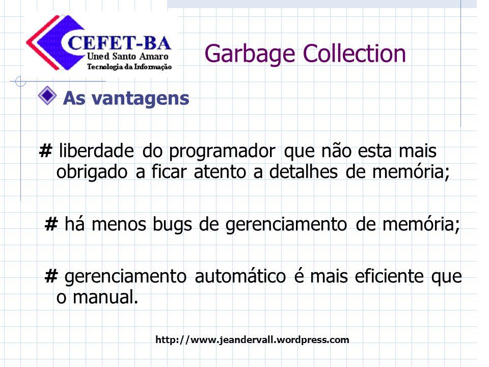 http://www.jeandervall.wordpress.com Garbage Collection Desvantagens: # O desenvolvedor tende a estar mais desatento em relação a detalhes de memória; # O gerenciador automático apresenta limitações.