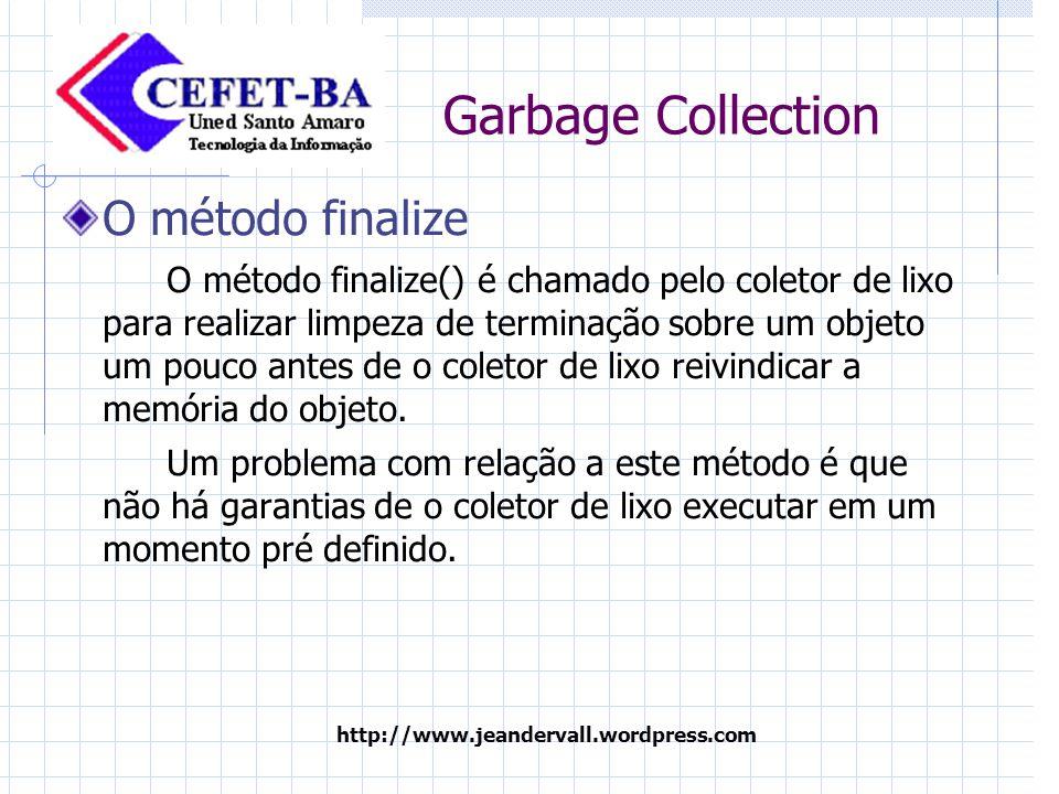 http://www.jeandervall.wordpress.com Garbage Collection O método finalize O método finalize() é chamado pelo coletor de lixo para realizar limpeza de terminação sobre um objeto um pouco antes de o coletor de lixo reivindicar a memória do objeto.