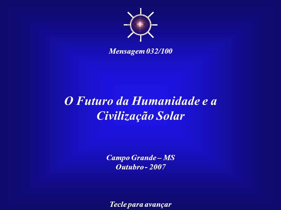 O Futuro da Humanidade e a Civilização Solar Campo Grande – MS Outubro - 2007 Tecle para avançar ☼ Mensagem 032/100