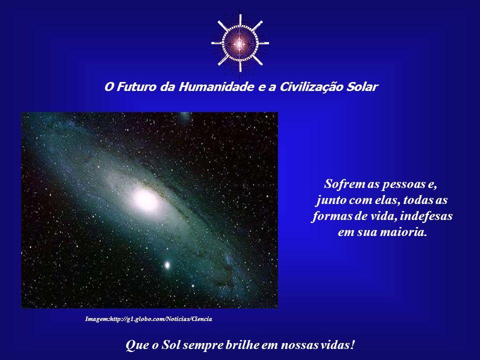 ☼ O Futuro da Humanidade e a Civilização Solar Que o Sol sempre brilhe em nossas vidas! Não ter consciência de sua própria origem cósmica gera uma sér