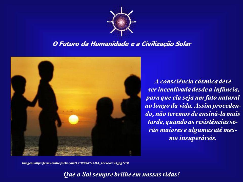 ☼ O Futuro da Humanidade e a Civilização Solar Que o Sol sempre brilhe em nossas vidas! Sofrem as pessoas e, junto com elas, todas as formas de vida,
