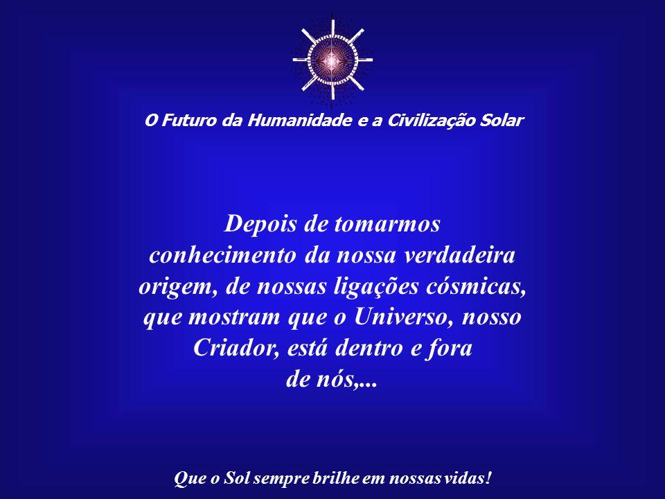 """☼ O Futuro da Humanidade e a Civilização Solar Que o Sol sempre brilhe em nossas vidas! Lembramo-nos, nostalgicamente, de uma """"Era Dourada"""", mas somos"""