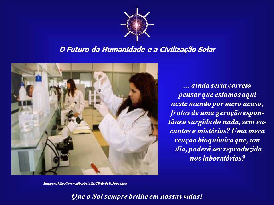 ☼ O Futuro da Humanidade e a Civilização Solar Que o Sol sempre brilhe em nossas vidas! Depois de tomarmos conhecimento da nossa verdadeira origem, de