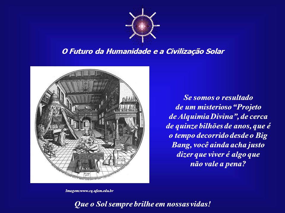☼ O Futuro da Humanidade e a Civilização Solar Que o Sol sempre brilhe em nossas vidas! Pois, se do pó teríamos vindo, que propriedades maravi- lhosas