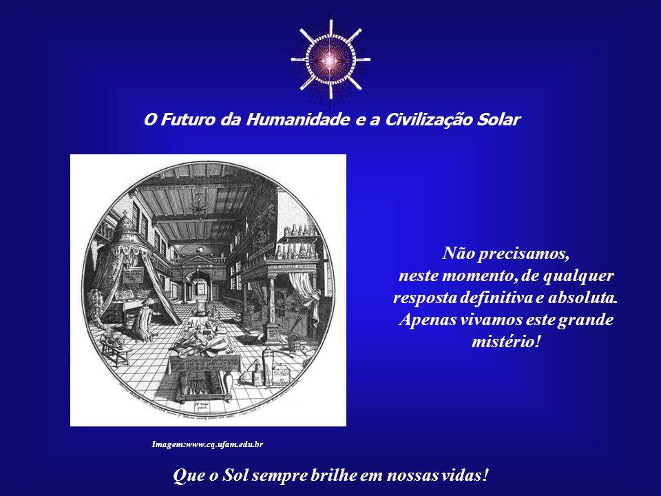 """☼ O Futuro da Humanidade e a Civilização Solar Que o Sol sempre brilhe em nossas vidas! Se somos o resultado de um misterioso """"Projeto de Alquimia Div"""