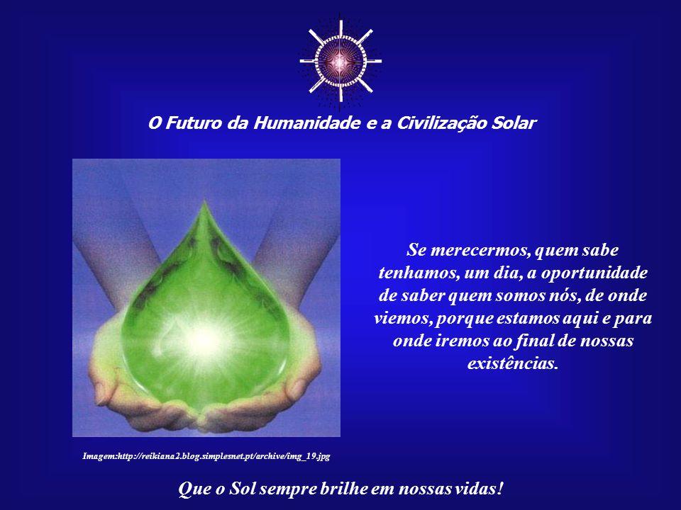☼ O Futuro da Humanidade e a Civilização Solar Que o Sol sempre brilhe em nossas vidas! Não precisamos, neste momento, de qualquer resposta definitiva