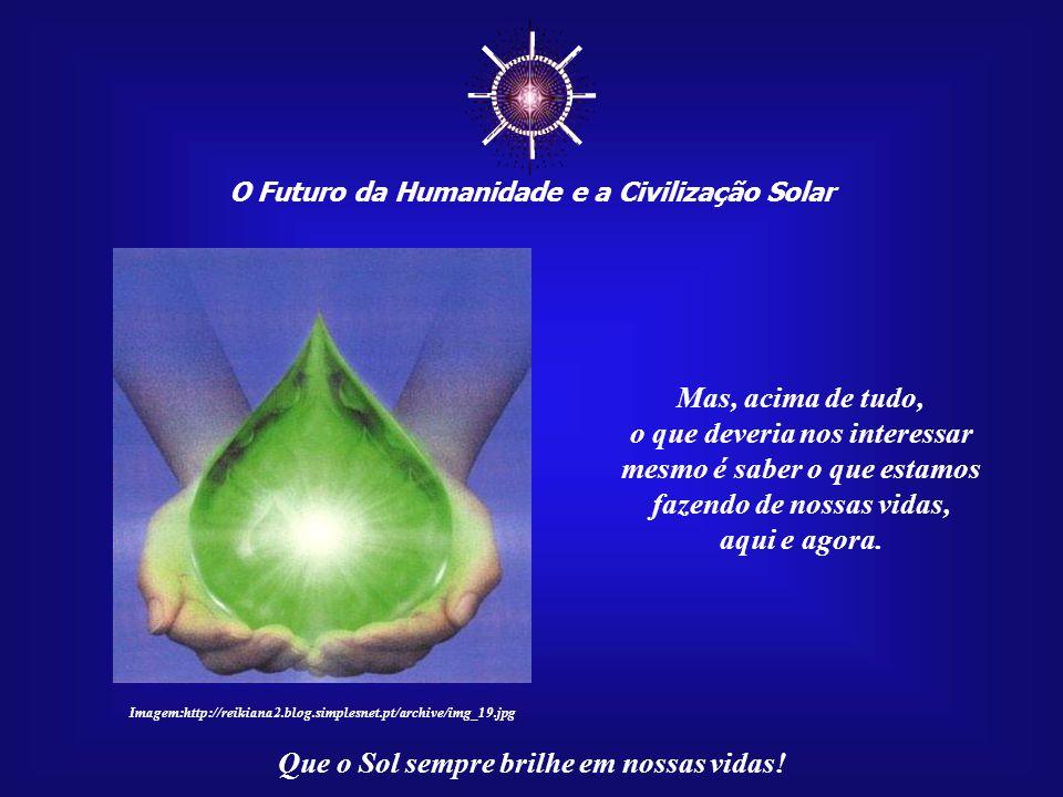☼ O Futuro da Humanidade e a Civilização Solar Que o Sol sempre brilhe em nossas vidas! Se merecermos, quem sabe tenhamos, um dia, a oportunidade de s