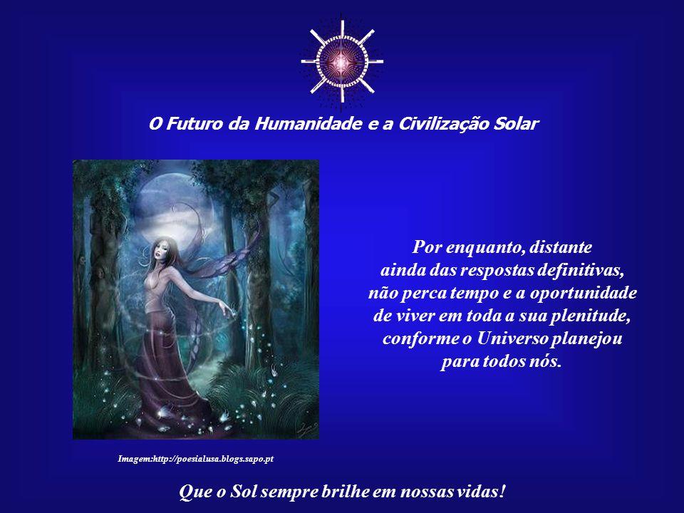 ☼ O Futuro da Humanidade e a Civilização Solar Que o Sol sempre brilhe em nossas vidas! Mas, acima de tudo, o que deveria nos interessar mesmo é saber