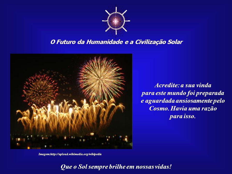 ☼ O Futuro da Humanidade e a Civilização Solar Que o Sol sempre brilhe em nossas vidas! Por enquanto, distante ainda das respostas definitivas, não pe