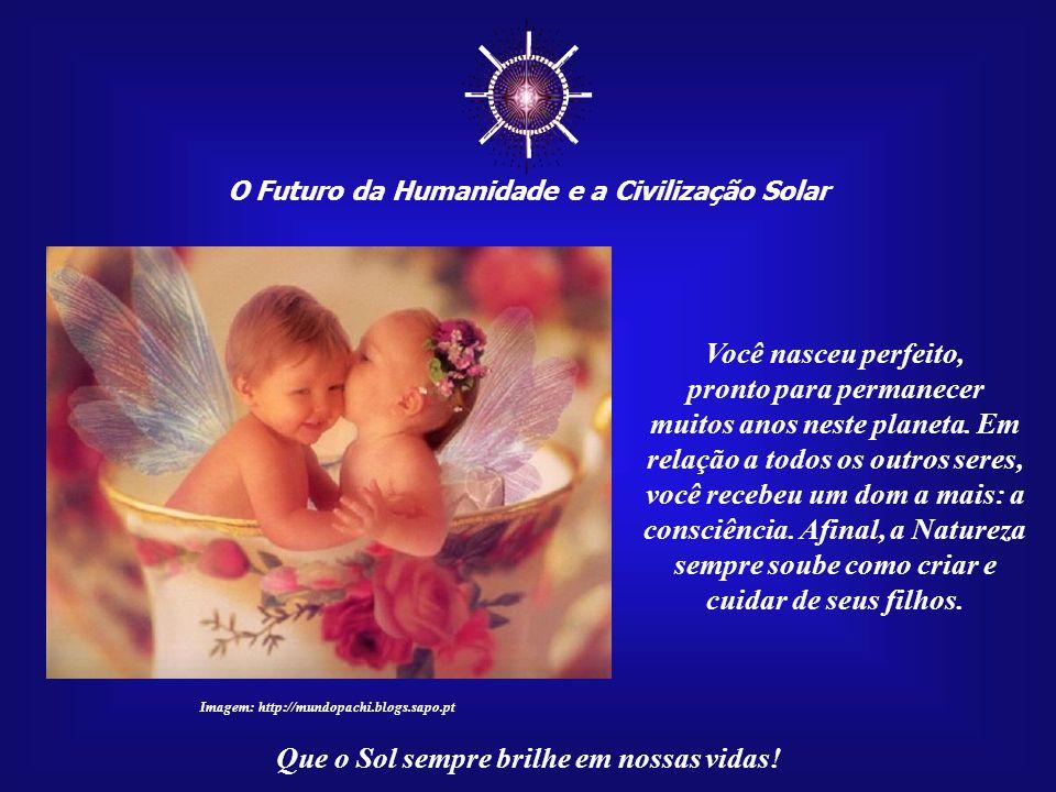 ☼ O Futuro da Humanidade e a Civilização Solar Que o Sol sempre brilhe em nossas vidas! Acredite: a sua vinda para este mundo foi preparada e aguardad