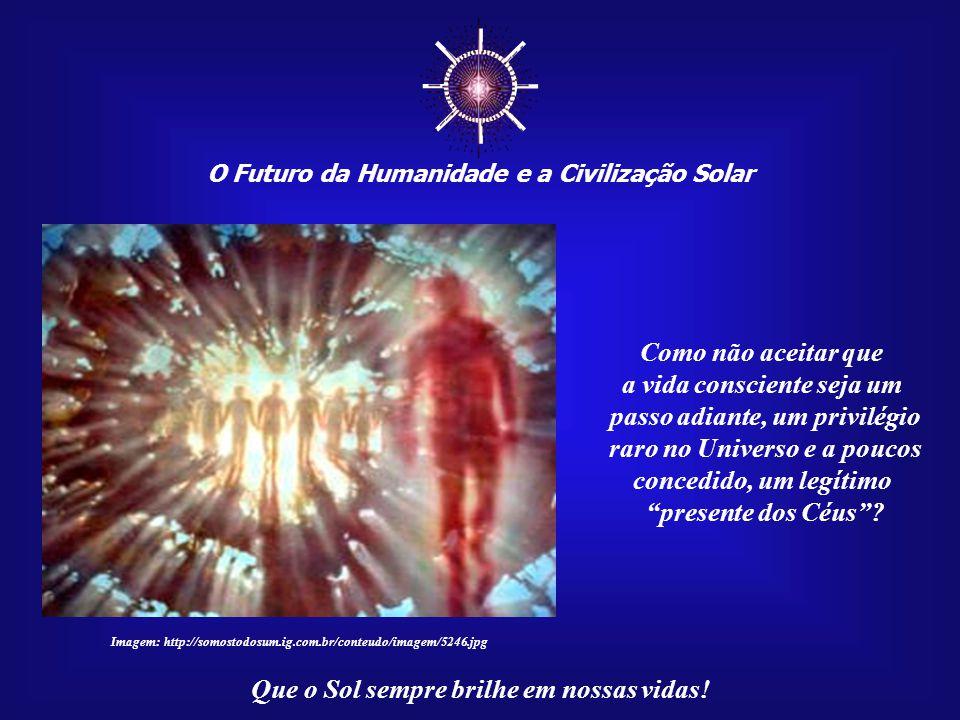 ☼ O Futuro da Humanidade e a Civilização Solar Que o Sol sempre brilhe em nossas vidas! Você nasceu perfeito, pronto para permanecer muitos anos neste