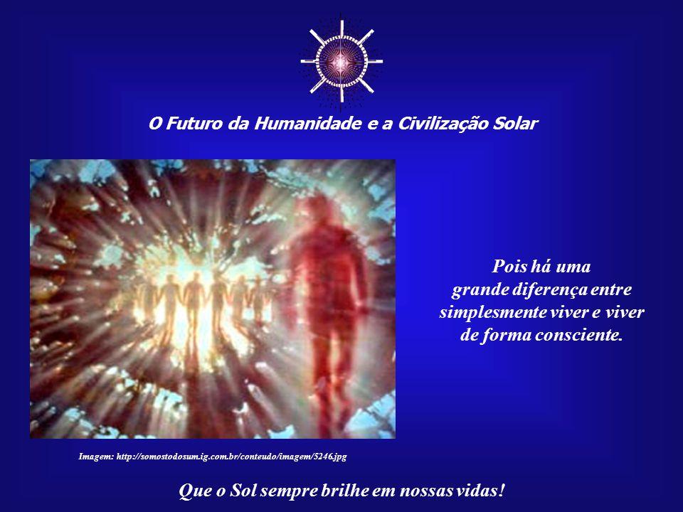 ☼ O Futuro da Humanidade e a Civilização Solar Que o Sol sempre brilhe em nossas vidas! Como não aceitar que a vida consciente seja um passo adiante,