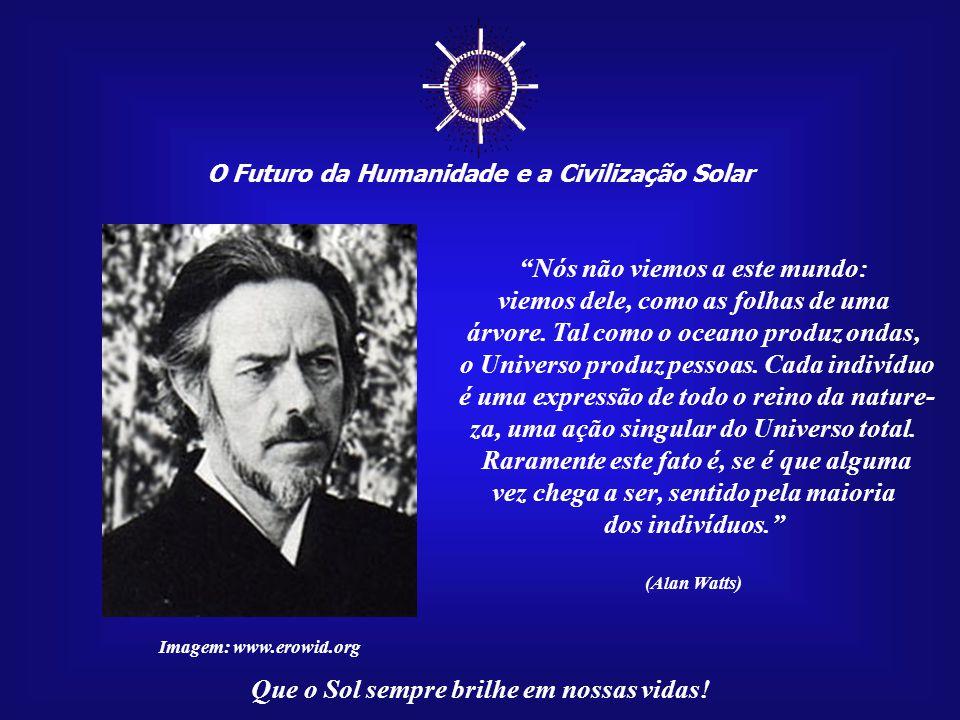 ☼ O Futuro da Humanidade e a Civilização Solar Que o Sol sempre brilhe em nossas vidas! Pois há uma grande diferença entre simplesmente viver e viver