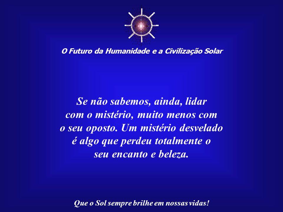 ☼ O Futuro da Humanidade e a Civilização Solar Que o Sol sempre brilhe em nossas vidas! Há, com certeza, muitos mistérios ligados à nossa existência.