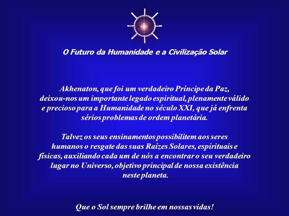 ☼ O Futuro da Humanidade e a Civilização Solar Que o Sol sempre brilhe em nossas vidas! No século XIV a.C., no reinado do Faraó Amenóphis IV, posterio