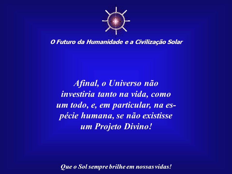 ☼ O Futuro da Humanidade e a Civilização Solar Que o Sol sempre brilhe em nossas vidas! Como não aceitar, então, o fato de que a vida é um Dom Divino?