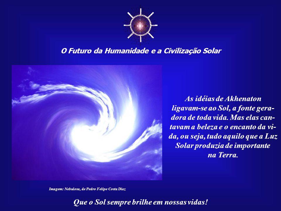 ☼ O Futuro da Humanidade e a Civilização Solar Que o Sol sempre brilhe em nossas vidas! Afinal, o Universo não investiria tanto na vida, como um todo,