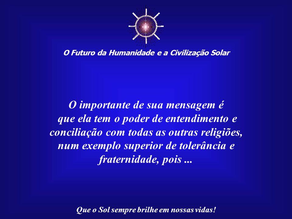 ☼ O Futuro da Humanidade e a Civilização Solar Que o Sol sempre brilhe em nossas vidas! A história registrou, depois dele, outras mensagens de elevado