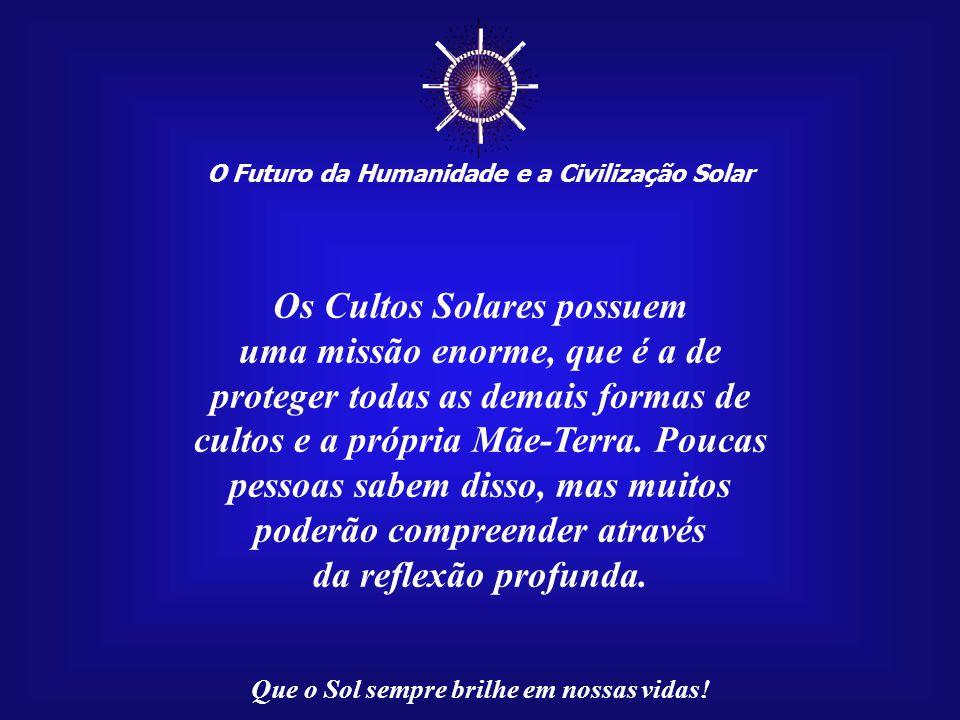 ☼ O Futuro da Humanidade e a Civilização Solar Que o Sol sempre brilhe em nossas vidas!... nada existe debaixo da Luz do Sol que não tenha sido criado