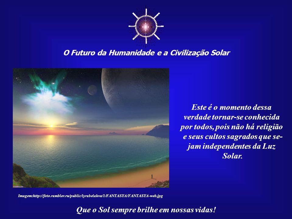 ☼ O Futuro da Humanidade e a Civilização Solar Que o Sol sempre brilhe em nossas vidas! Os Cultos Solares possuem uma missão enorme, que é a de proteg