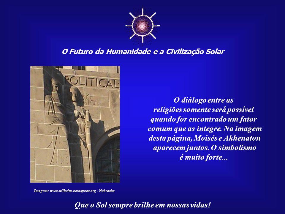 ☼ O Futuro da Humanidade e a Civilização Solar Que o Sol sempre brilhe em nossas vidas! Acima de tudo, não há civilização que possa sobreviver sem um