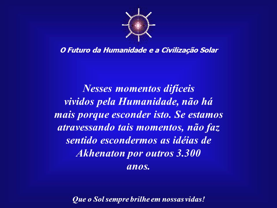 ☼ O Futuro da Humanidade e a Civilização Solar Que o Sol sempre brilhe em nossas vidas! Quantos conflitos já ocorreram ocasionados pelas diferenças co