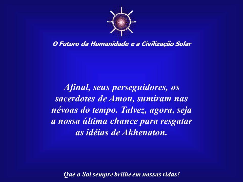 ☼ O Futuro da Humanidade e a Civilização Solar Que o Sol sempre brilhe em nossas vidas! Nesses momentos difíceis vividos pela Humanidade, não há mais