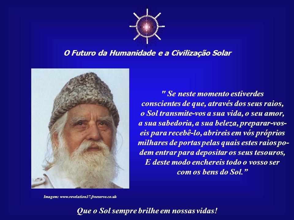 ☼ O Futuro da Humanidade e a Civilização Solar Que o Sol sempre brilhe em nossas vidas! Afinal, seus perseguidores, os sacerdotes de Amon, sumiram nas