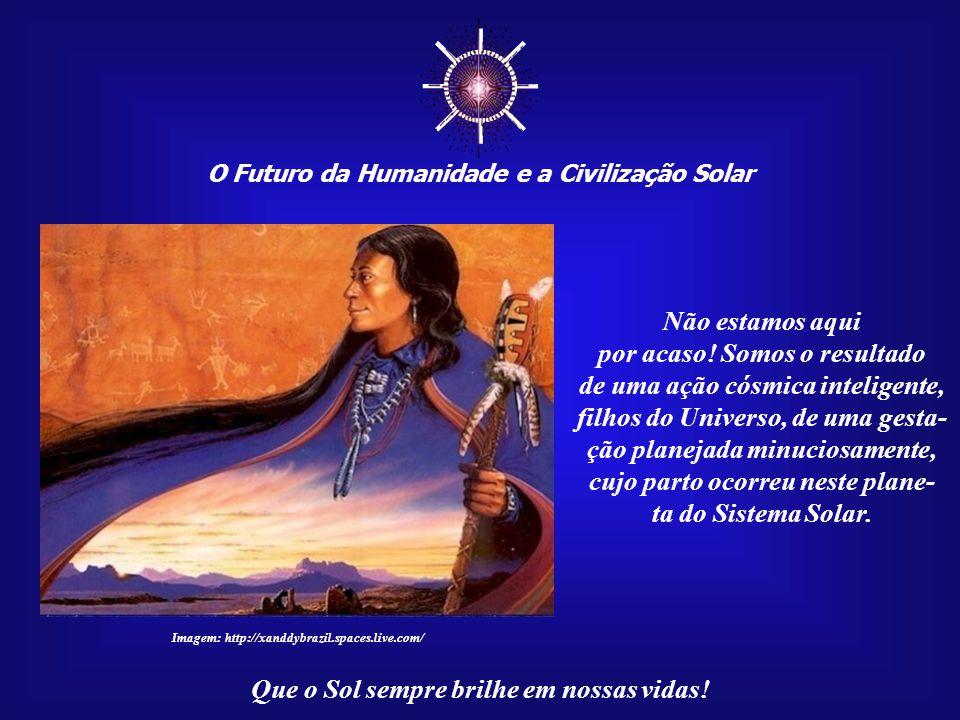 ☼ O Futuro da Humanidade e a Civilização Solar Que o Sol sempre brilhe em nossas vidas! Nada na natureza existe sem uma finalidade. Quando algo aparen