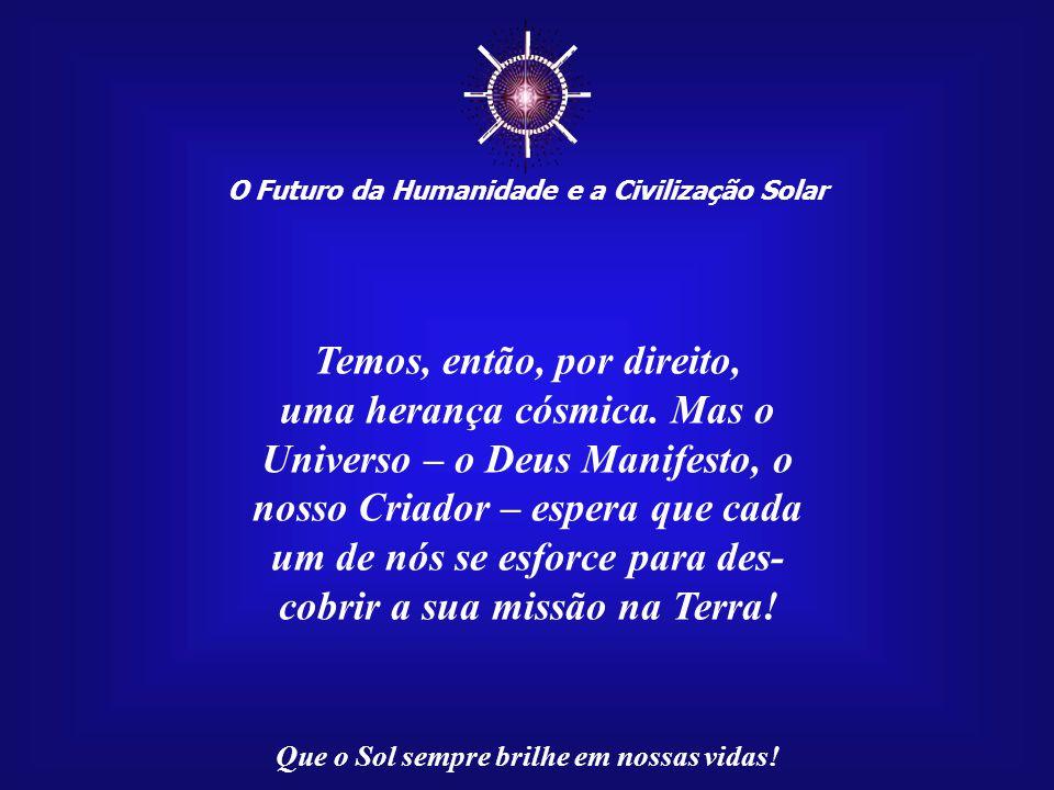 ☼ O Futuro da Humanidade e a Civilização Solar Que o Sol sempre brilhe em nossas vidas! Não estamos aqui por acaso! Somos o resultado de uma ação cósm