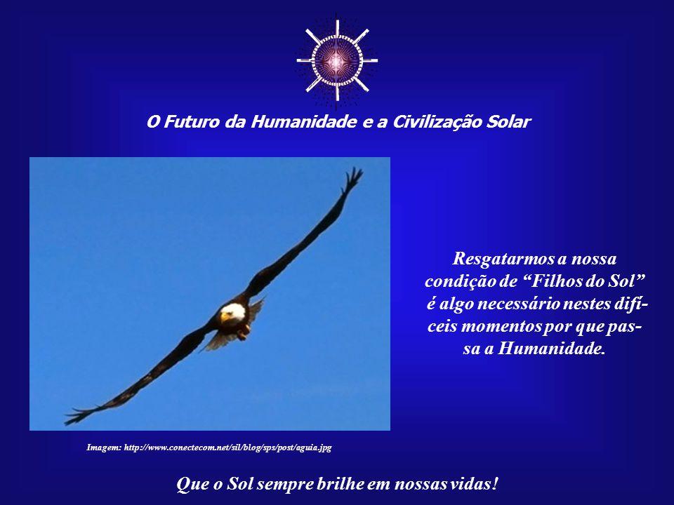 ☼ O Futuro da Humanidade e a Civilização Solar Que o Sol sempre brilhe em nossas vidas! Estas mensagens têm um único objetivo: despertar e res- gatar