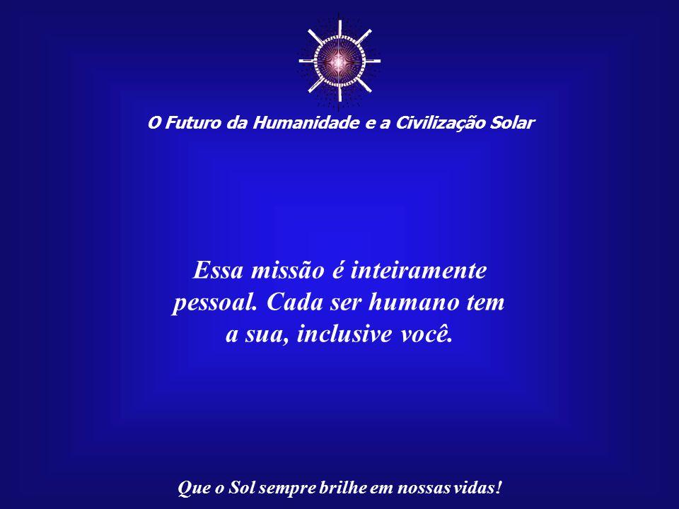 ☼ O Futuro da Humanidade e a Civilização Solar Que o Sol sempre brilhe em nossas vidas! Temos, então, por direito, uma herança cósmica. Mas o Universo