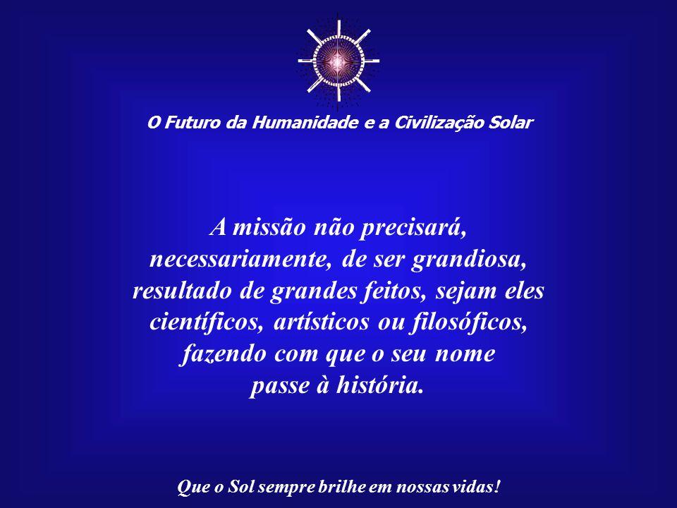☼ O Futuro da Humanidade e a Civilização Solar Que o Sol sempre brilhe em nossas vidas! Essa missão é inteiramente pessoal. Cada ser humano tem a sua,