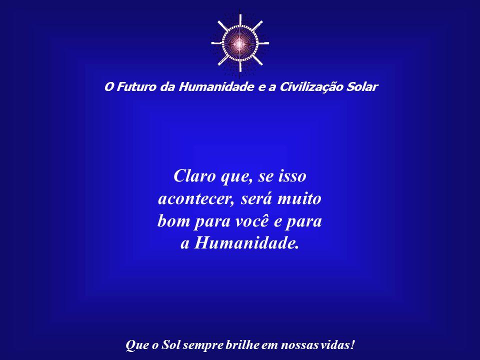 ☼ O Futuro da Humanidade e a Civilização Solar Que o Sol sempre brilhe em nossas vidas! A missão não precisará, necessariamente, de ser grandiosa, res