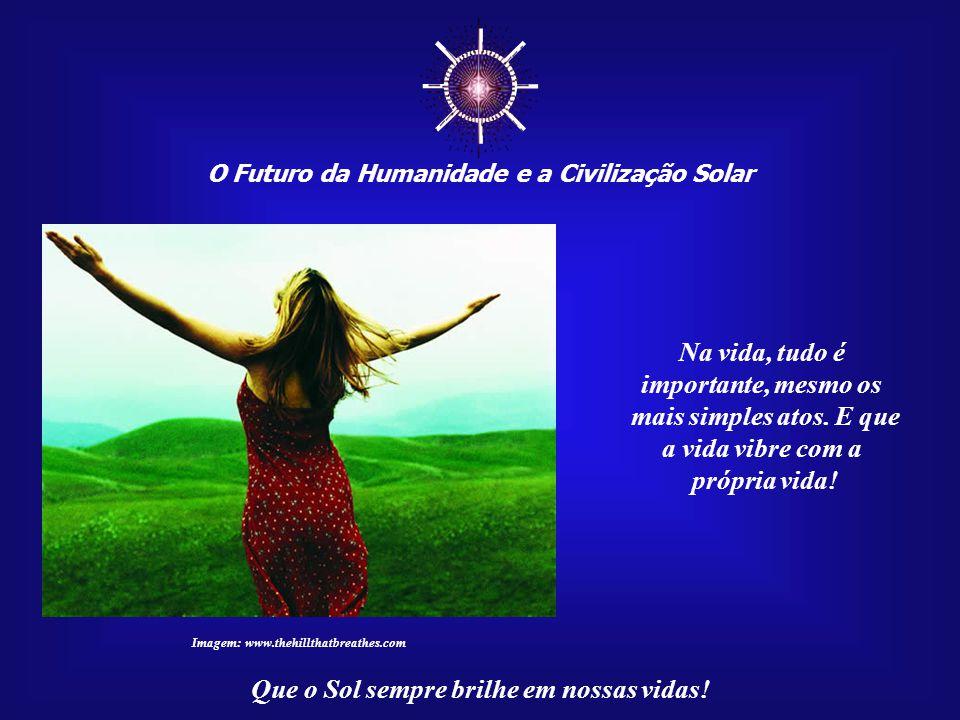 ☼ O Futuro da Humanidade e a Civilização Solar Que o Sol sempre brilhe em nossas vidas! Na verdade, a grande esperança do Universo, em relação a cada