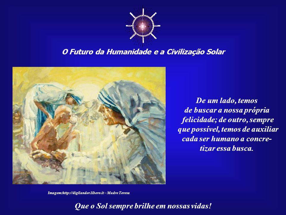 ☼ O Futuro da Humanidade e a Civilização Solar Que o Sol sempre brilhe em nossas vidas! Na vida, tudo é importante, mesmo os mais simples atos. E que