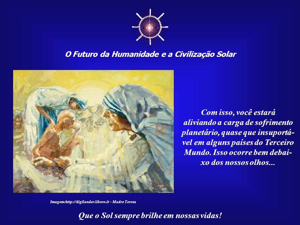 ☼ O Futuro da Humanidade e a Civilização Solar Que o Sol sempre brilhe em nossas vidas! De um lado, temos de buscar a nossa própria felicidade; de out