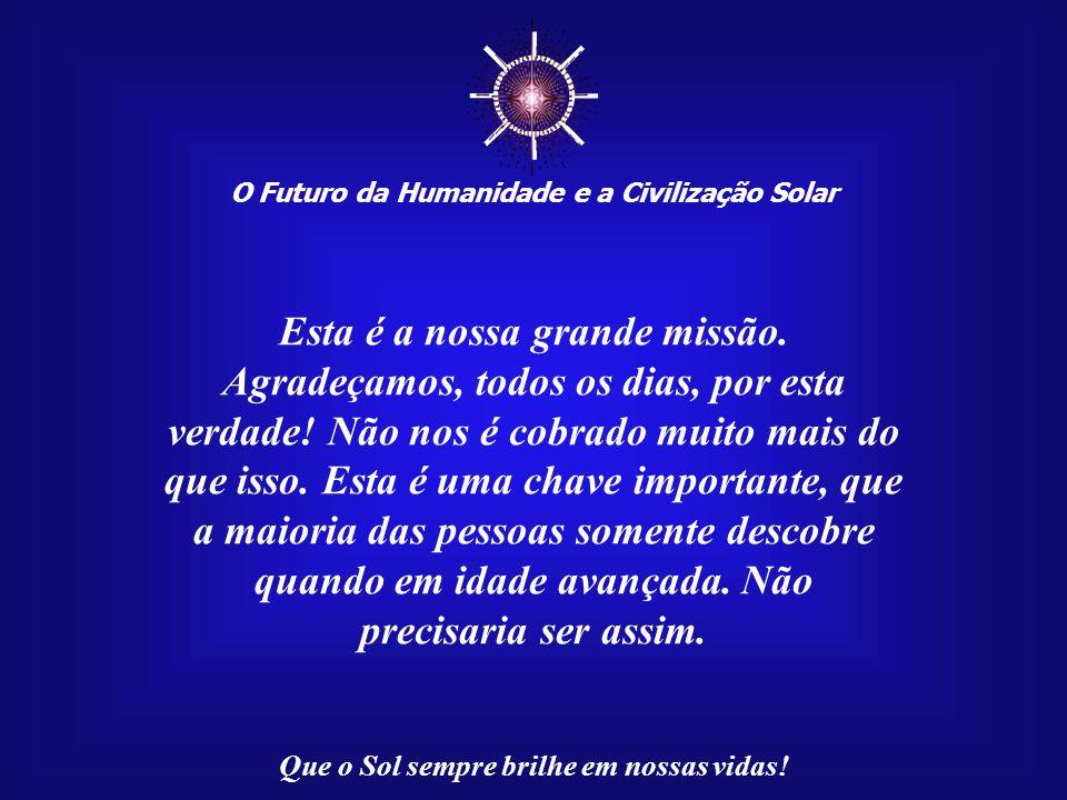 ☼ O Futuro da Humanidade e a Civilização Solar Que o Sol sempre brilhe em nossas vidas! Com isso, você estará aliviando a carga de sofrimento planetár