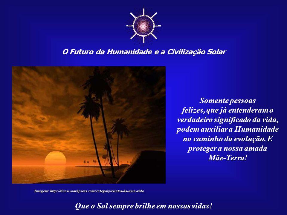 ☼ O Futuro da Humanidade e a Civilização Solar Que o Sol sempre brilhe em nossas vidas! Esta é a nossa grande missão. Agradeçamos, todos os dias, por