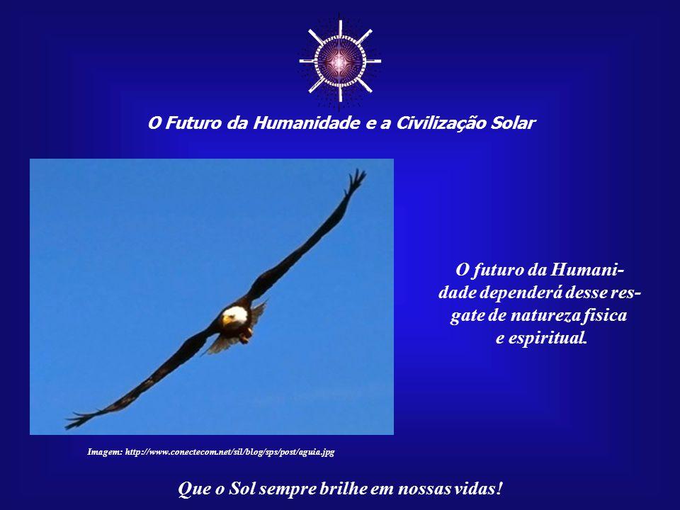 """☼ O Futuro da Humanidade e a Civilização Solar Que o Sol sempre brilhe em nossas vidas! Resgatarmos a nossa condição de """"Filhos do Sol"""" é algo necessá"""
