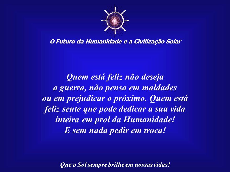 ☼ O Futuro da Humanidade e a Civilização Solar Que o Sol sempre brilhe em nossas vidas! Quando estamos distantes da felicidade, poucas coisas podem da