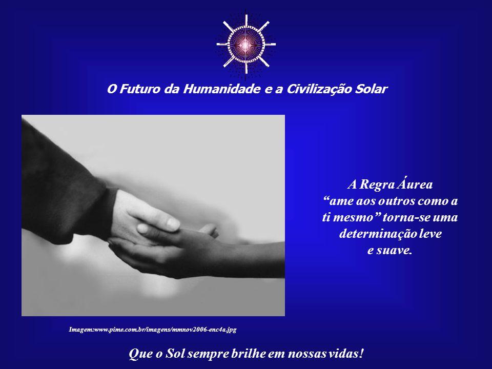 ☼ O Futuro da Humanidade e a Civilização Solar Que o Sol sempre brilhe em nossas vidas! Quem está feliz não deseja a guerra, não pensa em maldades ou