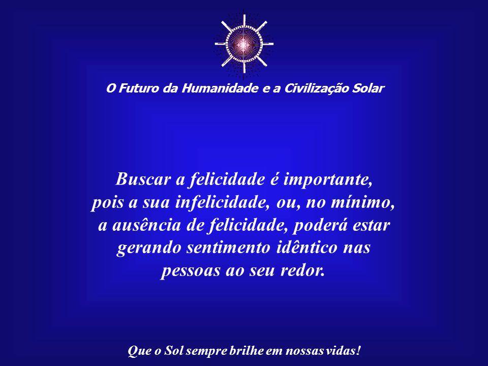 ☼ O Futuro da Humanidade e a Civilização Solar Que o Sol sempre brilhe em nossas vidas! Fé é um dom divino, a força interior que nos faz crer que cois
