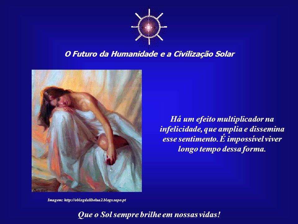 ☼ O Futuro da Humanidade e a Civilização Solar Que o Sol sempre brilhe em nossas vidas! Buscar a felicidade é importante, pois a sua infelicidade, ou,