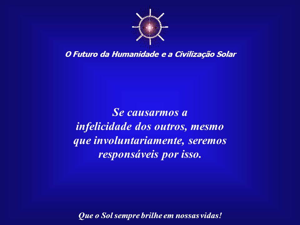 ☼ O Futuro da Humanidade e a Civilização Solar Que o Sol sempre brilhe em nossas vidas! Há um efeito multiplicador na infelicidade, que amplia e disse