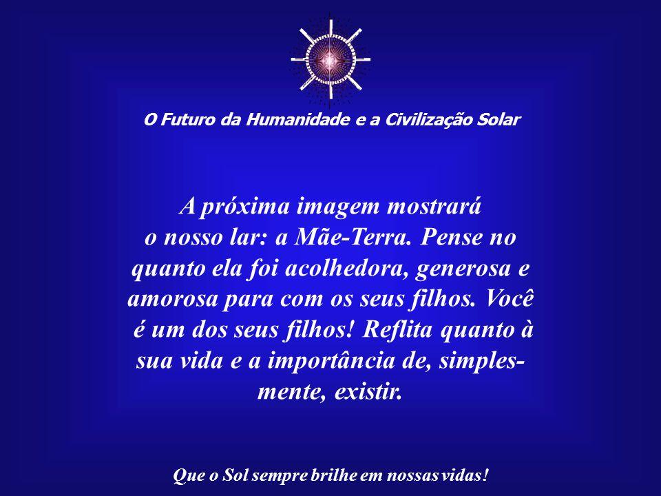 ☼ O Futuro da Humanidade e a Civilização Solar Que o Sol sempre brilhe em nossas vidas! Preste atenção ao canto dos pássaros. Eles fazem parte da sinf