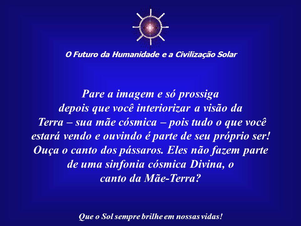 ☼ O Futuro da Humanidade e a Civilização Solar Que o Sol sempre brilhe em nossas vidas! A próxima imagem mostrará o nosso lar: a Mãe-Terra. Pense no q