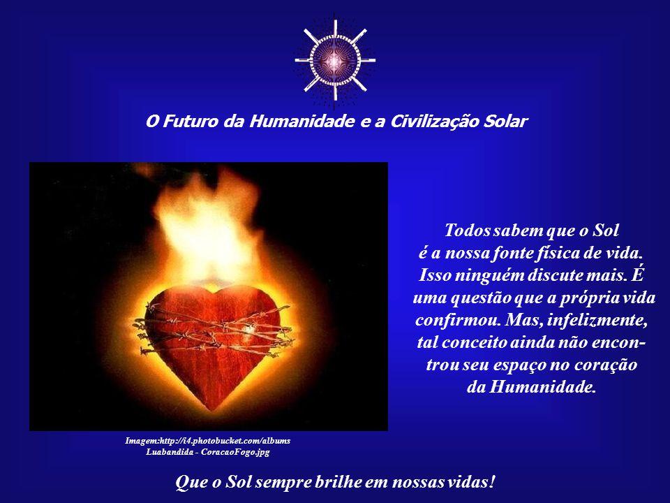 ☼ O Futuro da Humanidade e a Civilização Solar Que o Sol sempre brilhe em nossas vidas! O futuro da Humani- dade dependerá desse res- gate de natureza